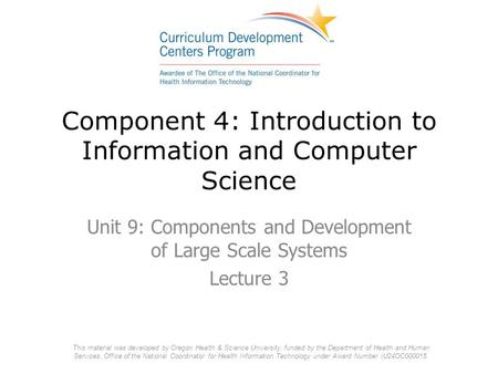 Component 4: Introduction to Information and Computer Science Unit 9: Components and Development of Large Scale Systems Lecture 3 This material was developed.