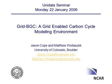 Grid-BGC: A Grid Enabled Carbon Cycle Modeling Environment Jason Cope and Matthew Woitaszek University of Colorado, Boulder