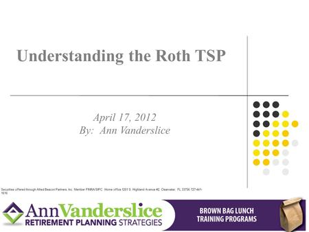 Understanding the Roth TSP April 17, 2012 By: Ann Vanderslice Securities offered through Allied Beacon Partners, Inc. Member FINRA/SIPC. Home office 1201.