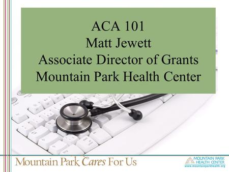 ACA 101 Matt Jewett Associate Director of Grants Mountain Park Health Center.