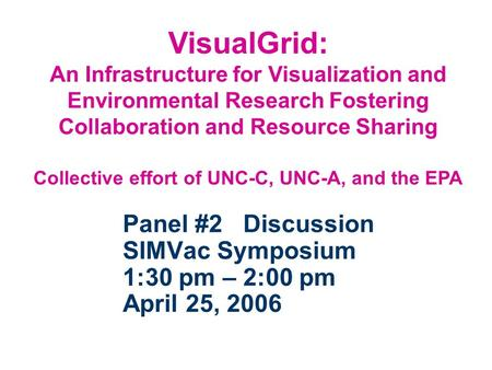 Panel #2 Discussion SIMVac Symposium 1:30 pm – 2:00 pm April 25, 2006 VisualGrid: An Infrastructure for Visualization and Environmental Research Fostering.