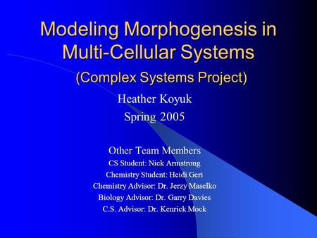 Modeling Morphogenesis in Multi-Cellular Systems (Complex Systems Project) Heather Koyuk Spring 2005 Other Team Members CS Student: Nick Armstrong Chemistry.