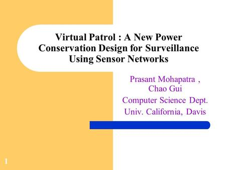 1 Virtual Patrol : A New Power Conservation Design for Surveillance Using Sensor Networks Prasant Mohapatra, Chao Gui Computer Science Dept. Univ. California,