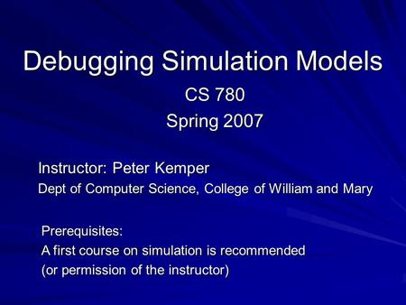 Debugging Simulation Models CS 780 Spring 2007 Instructor: Peter Kemper Dept of Computer Science, College of William and Mary Prerequisites: A first course.