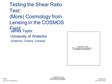 Testing the Shear Ratio Test: (More) Cosmology from Lensing in the COSMOS Field James Taylor University of Waterloo (Waterloo, Ontario, Canada) DUEL Edinburgh,