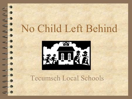 No Child Left Behind Tecumseh Local Schools. No Child Left Behind OR... 4 No Educator Left Unconfused 4 No Lawyer Left Unemployed 4 No Child Left Untested.