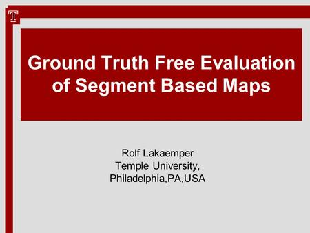 Ground Truth Free Evaluation of Segment Based Maps Rolf Lakaemper Temple University, Philadelphia,PA,USA.