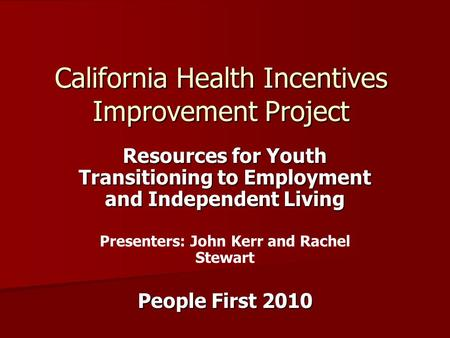 California Health Incentives Improvement Project Resources for Youth Transitioning to Employment and Independent Living Presenters: John Kerr and Rachel.