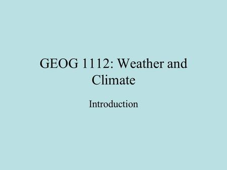 GEOG 1112: Weather and Climate Introduction. What is Geography? Geography is the science that studies the spatial and temporal characteristics of all.