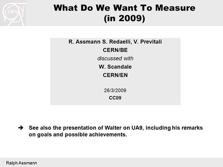 Ralph Assmann What Do We Want To Measure (in 2009) R. Assmann S. Redaelli, V. Previtali CERN/BE discussed with W. Scandale CERN/EN26/3/2009CC09  See also.