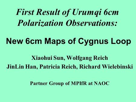 First Result of Urumqi 6cm Polarization Observations: Xiaohui Sun, Wolfgang Reich JinLin Han, Patricia Reich, Richard Wielebinski Partner Group of MPIfR.
