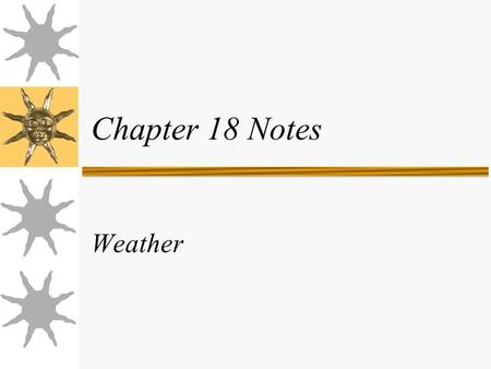Chapter 18 Notes Weather. Fronts, pressures, clouds  Fronts - leading edge of a moving air mass.  Pressures – areas of sinking or rising air.  Clouds.