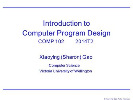 © Xiaoying Gao, Peter Andreae Introduction to Computer Program Design COMP 102 2014T2. Xiaoying (Sharon) Gao Computer Science Victoria University of Wellington.