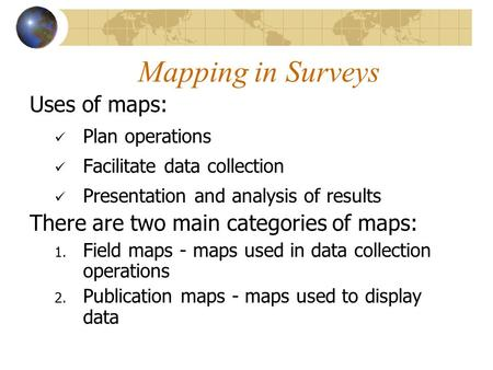 Mapping in Surveys Uses of maps: Plan operations Facilitate data collection Presentation and analysis of results There are two main categories of maps: