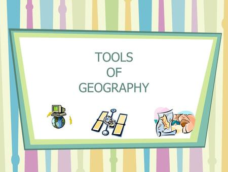 TOOLS OF GEOGRAPHY. TOOLS TO USE Maps- two-dimensional graphic representations of selected parts of the earth's surface Globes- a three-dimensional representation.