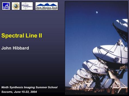 Ninth Synthesis Imaging Summer School Socorro, June 15-22, 2004 Spectral Line II John Hibbard.