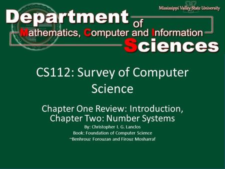 Department of Mathematics Computer and Information Science1 CS112: Survey of Computer Science Chapter One Review: Introduction, Chapter Two: Number Systems.