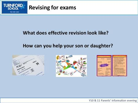 What does effective revision look like? How can you help your son or daughter? Y10 & 11 Parents' information evening Revising for exams.