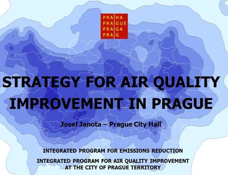 STRATEGY FOR AIR QUALITY IMPROVEMENT IN PRAGUE Josef Janota – Prague City Hall INTEGRATED PROGRAM FOR EMISSIONS REDUCTION INTEGRATED PROGRAM FOR AIR QUALITY.
