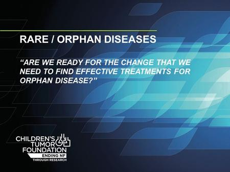 "RARE / ORPHAN DISEASES ""ARE WE READY FOR THE CHANGE THAT WE NEED TO FIND EFFECTIVE TREATMENTS FOR ORPHAN DISEASE?"""