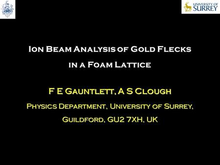 Ion Beam Analysis of Gold Flecks in a Foam Lattice F E Gauntlett, A S Clough Physics Department, University of Surrey, Guildford, GU2 7XH, UK.