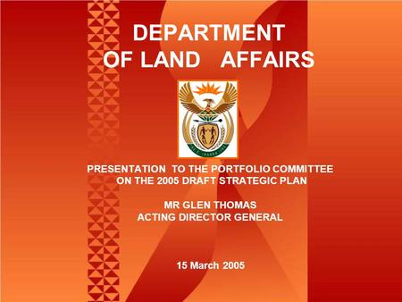 DEPARTMENT OF LAND AFFAIRS PRESENTATION TO THE PORTFOLIO COMMITTEE ON THE 2005 DRAFT STRATEGIC PLAN MR GLEN THOMAS ACTING DIRECTOR GENERAL 15 March 2005.