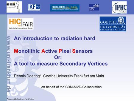 1 An introduction to radiation hard Monolithic Active Pixel Sensors Or: A tool to measure Secondary Vertices Dennis Doering*, Goethe University Frankfurt.