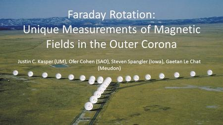 Faraday Rotation: Unique Measurements of Magnetic Fields in the Outer Corona Justin C. Kasper (UM), Ofer Cohen (SAO), Steven Spangler (Iowa), Gaetan Le.