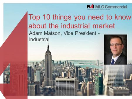 Top 10 things you need to know about the industrial market Adam Matson, Vice President - Industrial.