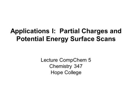 Applications I: Partial Charges and Potential Energy Surface Scans Lecture CompChem 5 Chemistry 347 Hope College.