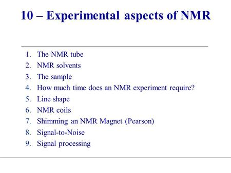 10 – Experimental aspects of NMR 1.The NMR tube 2.NMR solvents 3.The sample 4.How much time does an NMR experiment require? 5.Line shape 6.NMR coils 7.Shimming.