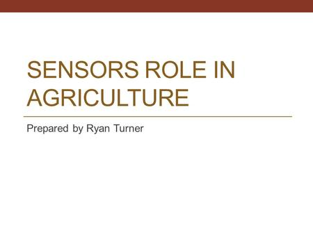 SENSORS ROLE IN AGRICULTURE Prepared by Ryan Turner.