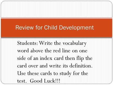 Students: Write the vocabulary word above the red line on one side of an index card then flip the card over and write its definition. Use these cards to.
