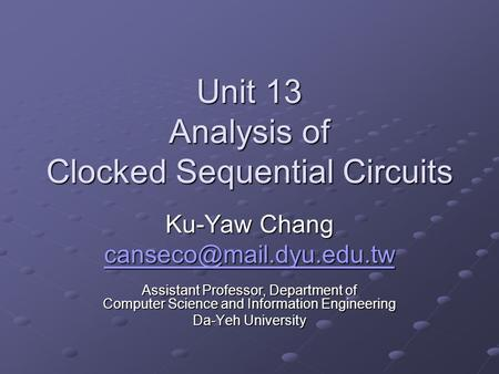 Unit 13 Analysis of Clocked Sequential Circuits Ku-Yaw Chang Assistant Professor, Department of Computer Science and Information.