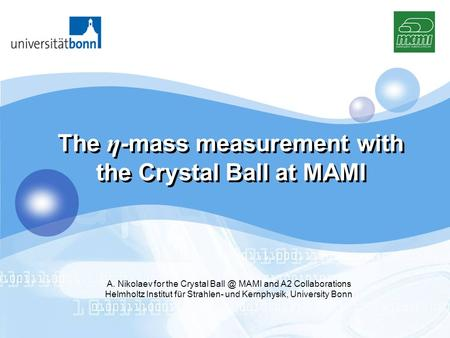 LOGO The η -mass measurement with the Crystal Ball at MAMI A. Nikolaev for the Crystal MAMI and A2 Collaborations Helmholtz Institut für Strahlen-