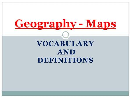 VOCABULARY AND DEFINITIONS Geography - Maps. Compass Rose Looks a bit like an arrow and shows the directions north, south, east, and west.