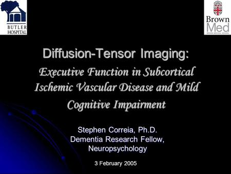 Diffusion-Tensor Imaging: Executive Function in Subcortical Ischemic Vascular Disease and Mild Cognitive Impairment Stephen Correia, Ph.D. Dementia Research.