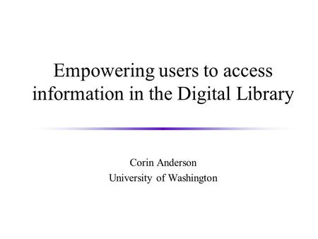 Empowering users to access information in the Digital Library Corin Anderson University of Washington.