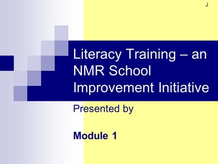 Literacy Training – an NMR School Improvement Initiative Presented by Module 1 J.