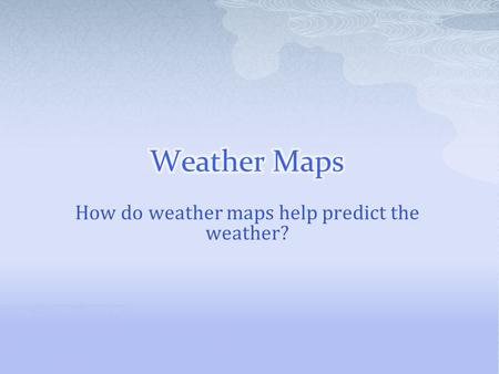 How do weather maps help predict the weather?.  Meteorologists are_____________________________ _____________________________________________________.