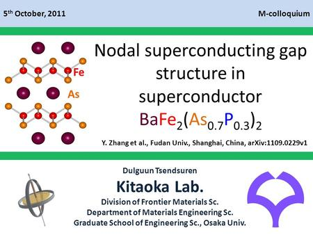 Fe As Nodal superconducting gap structure in superconductor BaFe 2 (As 0.7 P 0.3 ) 2 M-colloquium5 th October, 2011 Dulguun Tsendsuren Kitaoka Lab. Division.