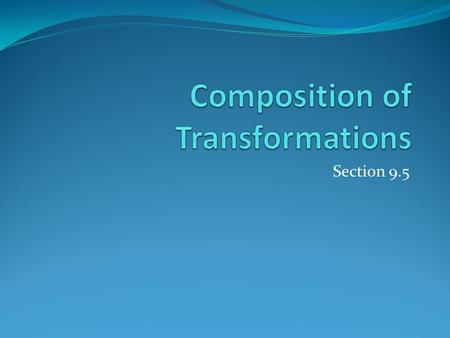 Section 9.5. Composition of Transformations When two or more transformations are combined to form a single transformation, the result is a composition.