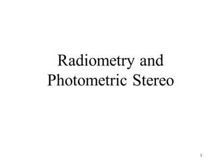 Radiometry and Photometric Stereo 1. Estimate the 3D shape from shading information Can you tell the shape of an object from these photos ? 2.