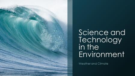Science and Technology in the Environment Weather and Climate.
