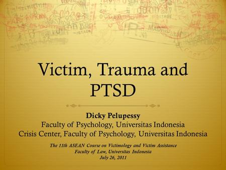 Victim, Trauma and PTSD Dicky Pelupessy Faculty of Psychology, Universitas Indonesia Crisis Center, Faculty of Psychology, Universitas Indonesia The 11th.