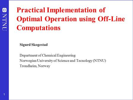 1 Practical Implementation of Optimal Operation using Off-Line Computations Sigurd Skogestad Department of Chemical Engineering Norwegian University of.
