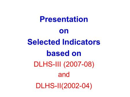 Presentation on Selected Indicators based on DLHS-III (2007-08) and DLHS-II(2002-04)