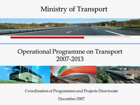 Operational Programme on Transport 2007-2013 Coordination of Programmes and Projects Directorate December 2007 Ministry of Transport.
