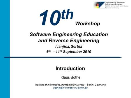 Introduction 10 th Workshop Software Engineering Education and Reverse Engineering Ivanjica, Serbia 6 th – 11 th September 2010 Klaus Bothe Institute of.