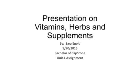 Presentation on Vitamins, Herbs and Supplements By: Sara Egold 9/20/2015 Bachelor of CapStone Unit 4 Assignment.